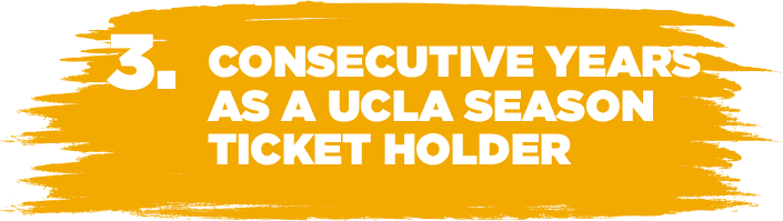3. CONSECUTIVE YEARS AS A UCLA SEASON TICKET HOLDER